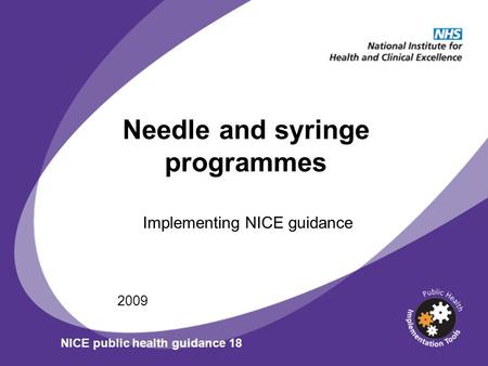 Needle and syringe programmes Implementing NICE guidance 2009 NICE public health guidance 18.