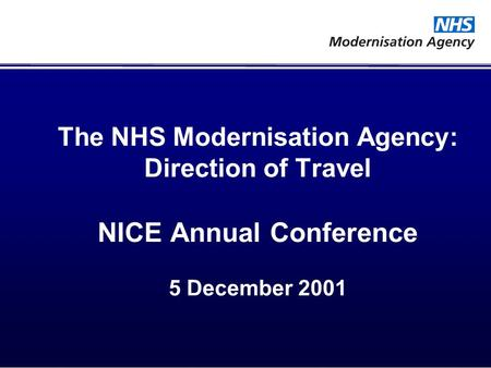 The NHS Modernisation Agency: Direction of Travel NICE Annual Conference 5 December 2001.