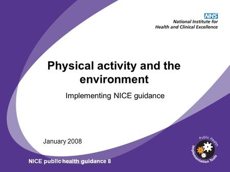 Physical activity and the environment Implementing NICE guidance January 2008 NICE public health guidance 8.