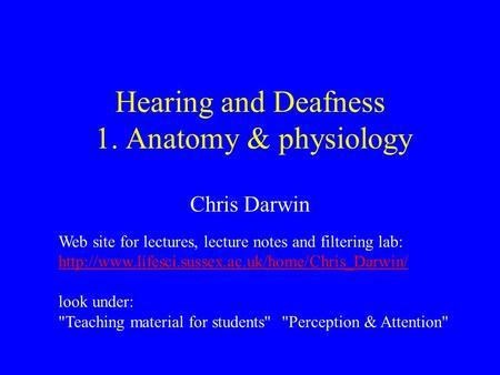 Hearing and Deafness 1. Anatomy & physiology Chris Darwin Web site for lectures, lecture notes and filtering lab: