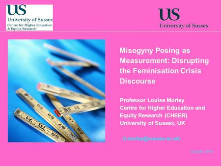 22 April, 2014 Misogyny Posing as Measurement: Disrupting the Feminisation Crisis Discourse Professor Louise Morley Centre for Higher Education and Equity.