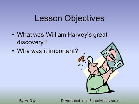 Lesson Objectives What was William Harveys great discovery? Why was it important? By Mr DayDownloaded from SchoolHistory.co.uk.