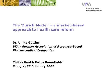 The 'Zurich Model' – a market-based approach to health care reform Dr. Ulrike Götting VFA - German Association of Research-Based Pharmaceutical Companies.