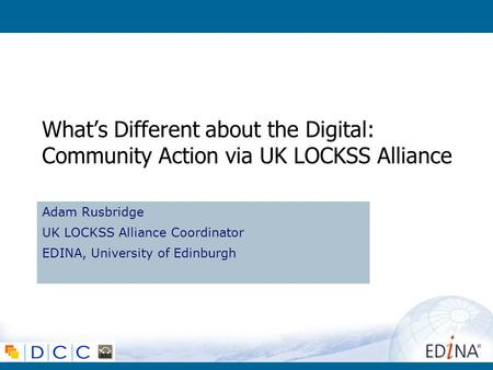 Whats Different about the Digital: Community Action via UK LOCKSS Alliance Adam Rusbridge UK LOCKSS Alliance Coordinator EDINA, University of Edinburgh.