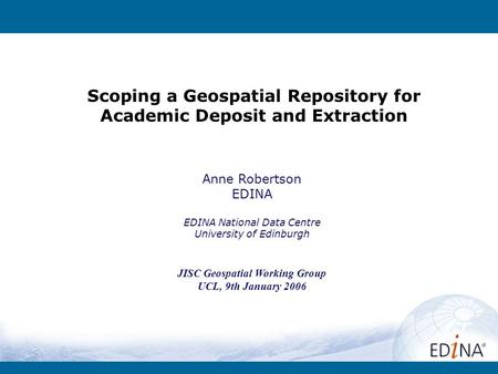 Scoping a Geospatial Repository for Academic Deposit and Extraction Anne Robertson EDINA EDINA National Data Centre University of Edinburgh JISC Geospatial.