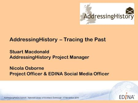 AddressingHistory – Tracing the Past Stuart Macdonald AddressingHistory Project Manager Nicola Osborne Project Officer & EDINA Social Media Officer EDINA.