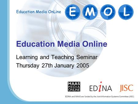 Education Media Online Learning and Teaching Seminar Thursday 27th January 2005 EDINA and MAAS are funded by the Joint Information Systems Committee (JISC)