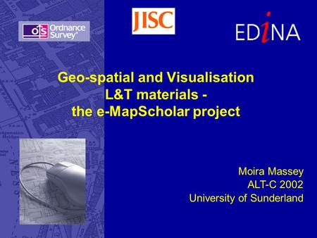Geo-spatial and Visualisation L&T materials - the e-MapScholar project Moira Massey ALT-C 2002 University of Sunderland.
