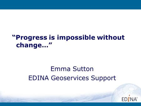 Progress is impossible without change… Emma Sutton EDINA Geoservices Support.