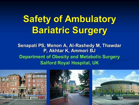 Safety of Ambulatory Bariatric Surgery Senapati PS, Menon A, Al-Rashedy M, Thawdar P, Akhtar K, Ammori BJ Department of Obesity and Metabolic Surgery Salford.
