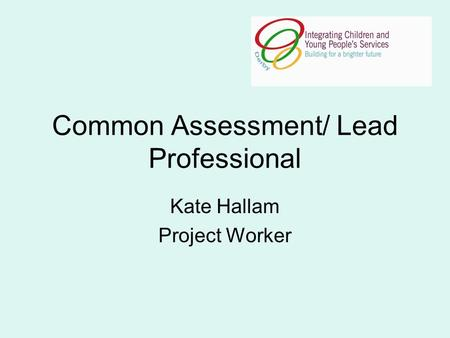 Common Assessment/ Lead Professional Kate Hallam Project Worker.