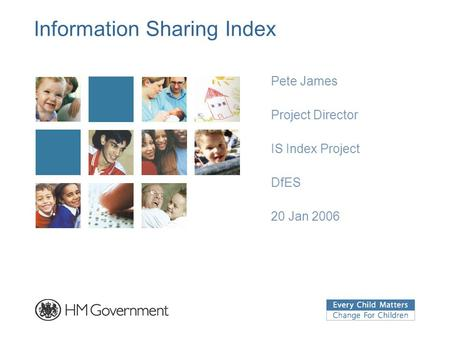 Information Sharing Index Pete James Project Director IS Index Project DfES 20 Jan 2006.