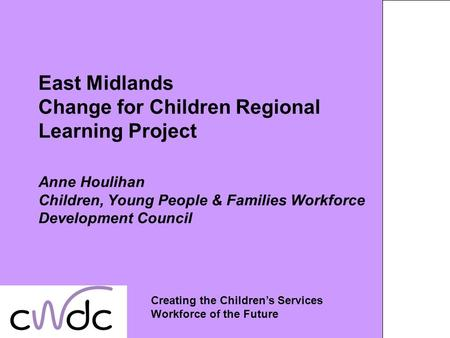 East Midlands Change for Children Regional Learning Project Anne Houlihan Children, Young People & Families Workforce Development Council Creating the.