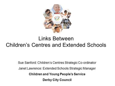 Links Between Childrens Centres and Extended Schools Sue Sanford: Childrens Centres Strategic Co-ordinator Janet Lawrence: Extended Schools Strategic Manager.