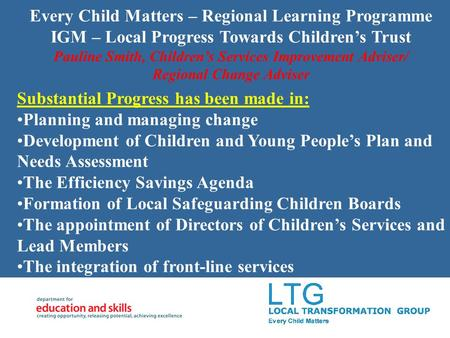 Every Child Matters – Regional Learning Programme IGM – Local Progress Towards Childrens Trust Pauline Smith, Childrens Services Improvement Adviser/ Regional.