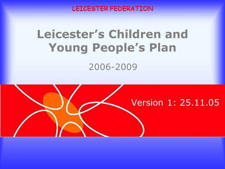 LEICESTER FEDERATION Leicesters Children and Young Peoples Plan Version 1: 25.11.05 2006-2009.