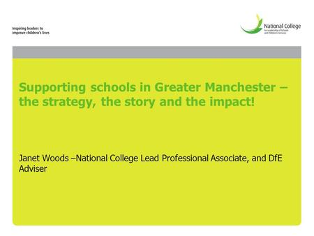 Supporting schools in Greater Manchester – the strategy, the story and the impact! Janet Woods –National College Lead Professional Associate, and DfE Adviser.