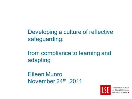 Developing a culture of reflective safeguarding: from compliance to learning and adapting Eileen Munro November 24 th 2011.