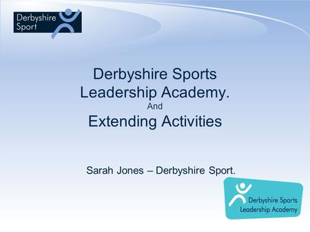 Derbyshire Sports Leadership Academy. And Extending Activities Sarah Jones – Derbyshire Sport.