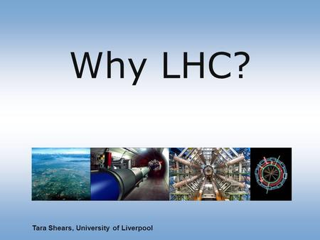 Why LHC? Tara Shears, University of Liverpool. To understand the universe … Fundamental particles atoms stars and galaxies NOW Investigate with astrophysics,