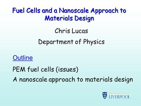 Fuel Cells and a Nanoscale Approach to Materials Design Chris Lucas Department of Physics Outline PEM fuel cells (issues) A nanoscale approach to materials.