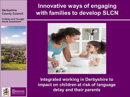 Derbyshire County Council Children and Younger Adults Department Innovative ways of engaging with families to develop SLCN Integrated working in Derbyshire.