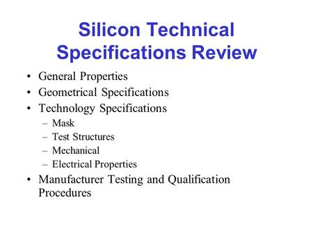 Silicon Technical Specifications Review General Properties Geometrical Specifications Technology Specifications –Mask –Test Structures –Mechanical –Electrical.