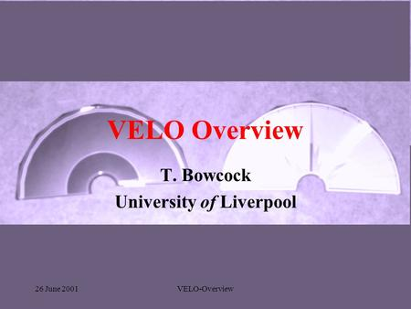 26 June 2001VELO-Overview VELO Overview T. Bowcock University of Liverpool.