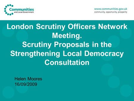 London Scrutiny Officers Network Meeting. Scrutiny Proposals in the Strengthening Local Democracy Consultation Helen Moores 16/09/2009.