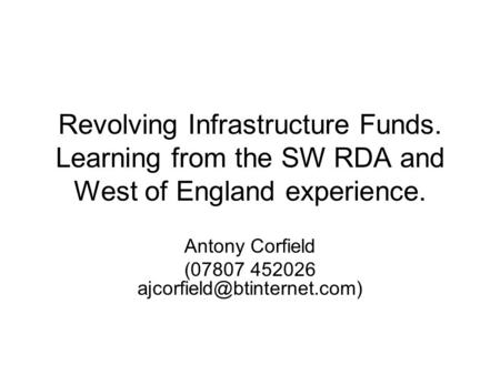 Revolving Infrastructure Funds. Learning from the SW RDA and West of England experience. Antony Corfield (07807 452026