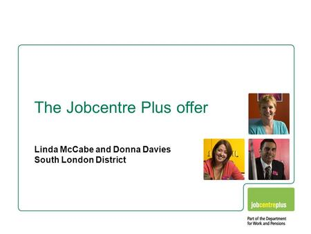 Linda McCabe and Donna Davies South London District The Jobcentre Plus offer.