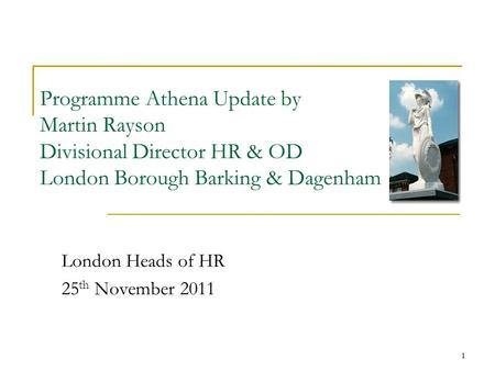 1 Programme Athena Update by Martin Rayson Divisional Director HR & OD London Borough Barking & Dagenham London Heads of HR 25 th November 2011 1.