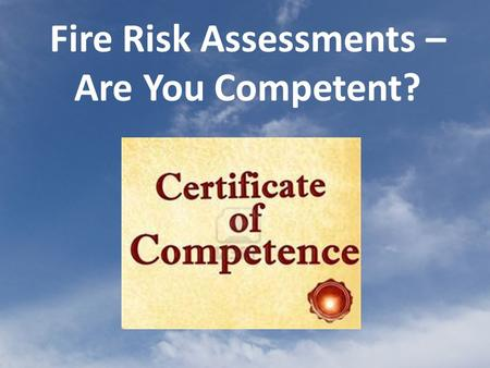 Fire Risk Assessments – Are You Competent?. Fire safety legislation requires that, for most premises except private dwellings, a fire risk assessment.