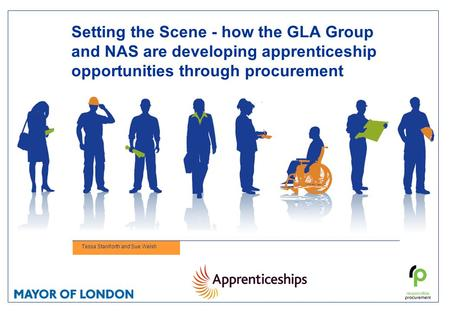 Setting the Scene - how the GLA Group and NAS are developing apprenticeship opportunities through procurement Tessa Staniforth and Sue Welsh.