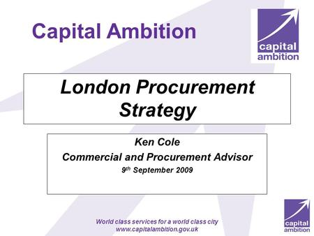 World class services for a world class city www.capitalambition.gov.uk London Procurement Strategy Ken Cole Commercial and Procurement Advisor 9 th September.