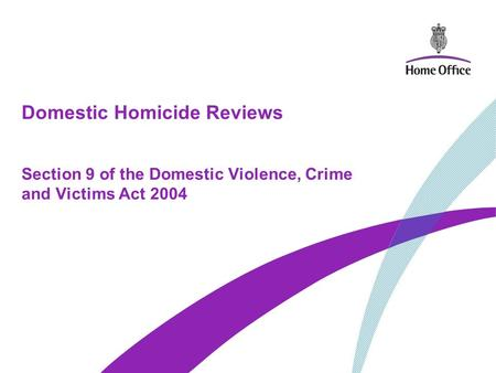 Domestic Homicide Reviews Section 9 of the Domestic Violence, Crime and Victims Act 2004.
