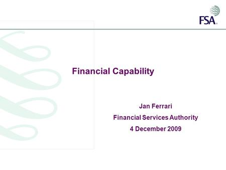 Financial Capability Jan Ferrari Financial Services Authority 4 December 2009.