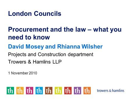 London Councils Procurement and the law – what you need to know David Mosey and Rhianna Wilsher Projects and Construction department Trowers & Hamlins.