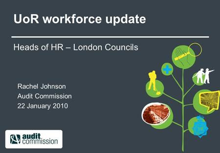 UoR workforce update Heads of HR – London Councils Rachel Johnson Audit Commission 22 January 2010.