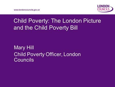 Www.londoncouncils.gov.uk Child Poverty: The London Picture and the Child Poverty Bill Mary Hill Child Poverty Officer, London Councils.