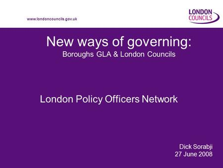 Www.londoncouncils.gov.uk New ways of governing: Boroughs GLA & London Councils London Policy Officers Network Dick Sorabji 27 June 2008.
