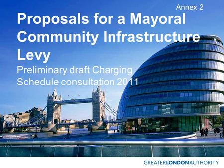 Proposals for a Mayoral Community Infrastructure Levy Preliminary draft Charging Schedule consultation 2011 Annex 2.