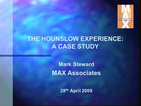 THE HOUNSLOW EXPERIENCE: A CASE STUDY Mark Steward MAX Associates 28 th April 2009.