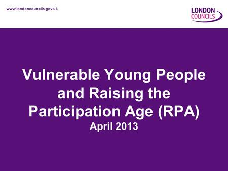 Www.londoncouncils.gov.uk Vulnerable Young People and Raising the Participation Age (RPA) April 2013.
