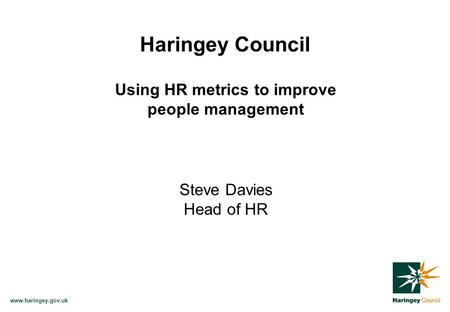 Www.haringey.gov.uk Haringey Council Using HR metrics to improve people management Steve Davies Head of HR.