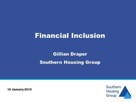 Financial Inclusion Gillian Draper Southern Housing Group 19 January 2010.