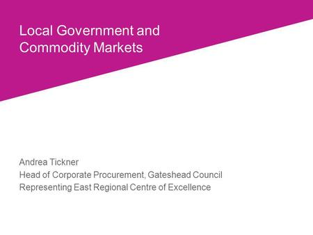 Local Government and Commodity Markets Andrea Tickner Head of Corporate Procurement, Gateshead Council Representing East Regional Centre of Excellence.