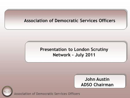 Association of Democratic Services Officers Presentation to London Scrutiny Network – July 2011 Association of Democratic Services Officers John Austin.