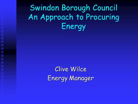 Swindon Borough Council An Approach to Procuring Energy Clive Wilce Energy Manager.