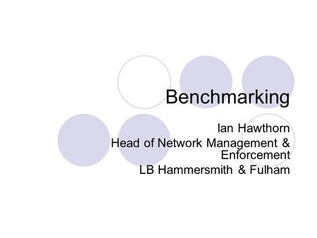 Benchmarking Ian Hawthorn Head of Network Management & Enforcement LB Hammersmith & Fulham.